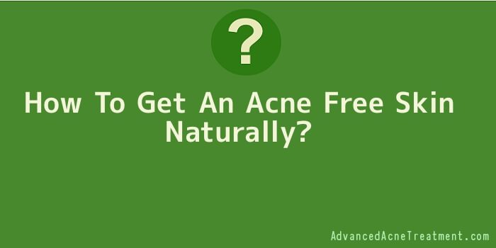 How To Get An Acne Free Skin Naturally