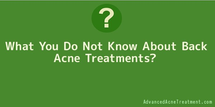 What You Do Not Know About Back Acne Treatments